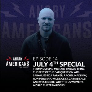 14. July 4th Special: Trump's Stupid Military Parade Thing, The Best of the Car Question with Sarah Jessica Parker, Rachel Maddow, Ron Perlman, Willie Geist, Zainab Salbi and Wes Moore, Why The US Women's World Cup Team Rocks