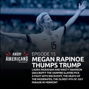15. Megan Rapinoe Thumps Trump, Laura Ingraham and Kristy Swanson (AKA Buffy The Vampire Slayer) Pick a Fight with Rieckhoff, The Death of the Moderates, The Oldest 4th of July Parade in Vermont