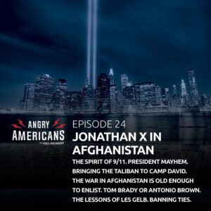 24. Jonathan X from Afghanistan. The Spirit of 9/11. President Mayhem. Bringing the Taliban to Camp David. The War in Afghanistan Is Old Enough to Enlist. Tom Brady or Antonio Brown. The Lessons of Les Gelb. Ties Should Be Banned.