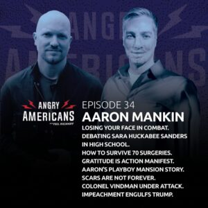 34. Aaron Mankin. Losing Your Face in Combat. Debating Sara Huckabee Sanders in High School. How to Survive 70 Surgeries. Aaron's Playboy Mansion Story. Scars Are Not Forever. Colonel Vindman Under Attack. Impeachment Engulfs Trump.