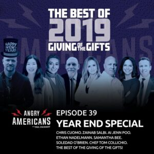 39. 2019 Year End Special. Chris Cuomo. Samantha Bee. Chef Tom Collichio. Soledad O'Brien. Zainab Salbi. Ai Jenn Poo. Ethan Nadelmann. The Best of the Giving of the Gifts!
