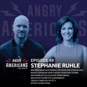 49. Stephanie Ruhle. Breaking Down Bloomberg. Fed Rates and Coronavirus. Biden's Jon Snow Super Tuesday. Mastering AP Calculus AND Spring Break. Roses and Thorns. Rieckhoff's Super Hot Quarterback. Tequila Turns You Up To 11. Effort is Everything.