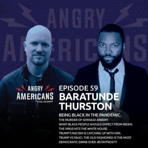 59. Baratunde Thurston. Being Black in the Pandemic. The Murder of Ahmaud Arbery. What Black People Should Expect From Biden. The Virus Hits The White House. Trump's Racism is Catching up with Him. The Old Fashioned Is The Most Democratic Drink Ever.