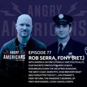 77. Rob Serra, FDNY. With America on Fire, Our Favorite Firefighter Hero Returns. West Coast Wildfires, Burn Pits, #NeverForget Forgotten This 9/11, Jon Stewart's Fire, COVID Burning First Responders. Peeps Canceled.