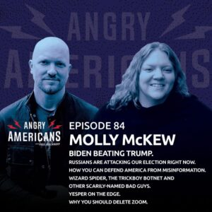 84. Molly McKew. Biden Beating Trump. Russians Are Attacking Our Election Right Now. How You Can Defend America From Misinformation. Wizard Spider, The Trickboy Botnet and Other Scarily-Named Bad Guys. Why You Should Delete Zoom. Yesper On The Edge.