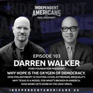 Episode 103: Darren Walker.  Ford Foundation President. Why Hope Is the Oxygen Of Democracy.  How Philanthropy is Fighting COVID, Extremism, Inequality.  Why Texas Is a Model for What's Broken in America.  How Work Gets Done in the Gray Space. Perseverance.