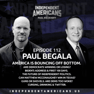 112: Paul Begala. America Is Bouncing Off Bottom. Are Democrats Winning or Losing? Biden's Address & First 100 Days. The Future of Independent Politics. Can Matthew McConaughey Win in Texas? Guns or Shovels. Are Dems Too Woke? Cursing, Drinking & Twitter.
