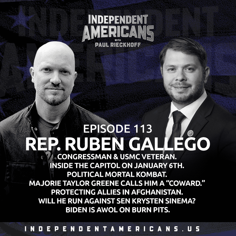 "113: Ruben Gallego. Congressman & USMC Veteran. Inside The Capitol On January 6th. Political Mortal Kombat. Majorie Taylor Greene Calls Him a ""Coward."" Protecting Allies in Afghanistan. Will He Run Against Sen Kyrsten Sinema? Biden is AWOL on Burn Pits."