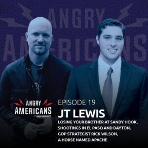 19. JT Lewis, Losing Your Brother at Sandy Hook, Mass Shootings in El Paso and Dayton, GOP Strategist Rick Wilson, Will Trump Win Re-Election or Not, A Horse Named Apache