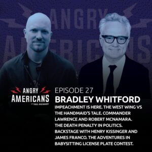 27. Bradley Whitford. Impeachment Is Here. The West Wing vs The Handmaid's Tale. Commander Lawrence and Robert McNamara. The Death Penalty in Politics. Backstage with Henry Kissinger and James Franco. The Adventures in Babysitting License Plate Contest.