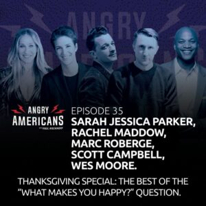 35. Sarah Jessica Parker, Rachel Maddow, Marc Roberge, Malcolm Nance, Scott Campbell, Wes Moore. The Thanksgiving Special: The Best Of The What Makes You Happy Question.