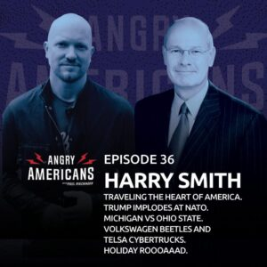 36. Harry Smith. Traveling The Heart of America. Trump Implodes at NATO. Michigan vs Ohio State. Volkswagen Beetles and Tesla Cybertrucks. Holiday Roooaaad.