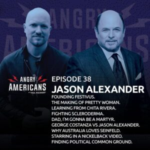 38. Jason Alexander. Founding Festivus. The Making of Pretty Woman. Learning From Chita Rivera. Fighting Scleroderma. Dad, I'm Gonna Be a Martyr. George Constanza vs Jason Alexander. Why Australia Loves Seinfeld. Starring in a Nickelback Video.