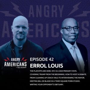 42. Errol Louis. The Playoffs Are Here. NYC is a 2020 Primary State. Covering Trump from the Beginning. How to Host a Debate. From Cleaning Up Crack Vials to Interviewing The Mayor. Meeting Bill de Blasio in a Times Square Porn Studio.
