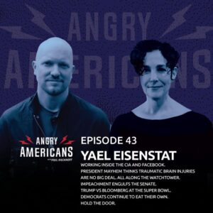 43. Yael Eisenstat. Working Inside the CIA and Facebook. President Mayhem Thinks Traumatic Brain Injuries Are No Big Deal. All Along The Watchtower. Trump vs Bloomberg at the Super Bowl. Democrats Continue to Eat Their Own. Hold the Door.