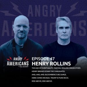 47. Henry Rollins. The Age of Eventuality. The Full Rollins Origin Story. Trump is Punk Rock. Henry Breaks Down the Candidates. And, And, And. Bloomberg's Big Surge. Here Comes Nevada. Rise Above, Rise Above.