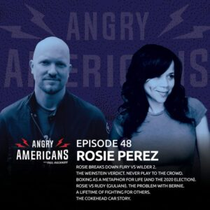 48. Rosie Perez. Rosie Breaks Down Fury vs Wilder 2. The Weinstein Verdict. Never Play to the Crowd. Boxing as a Metaphor for Life (and the 2020 Election). Rosie vs Rudy (Giuliani). The Problem with Bernie. The Cokehead Car Story.