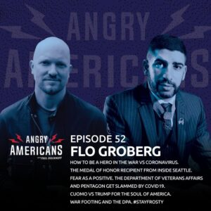 52. Flo Groberg. How to be a Hero in the War vs Coronavirus.  The Medal of Honor Recipient From Inside Seattle. The Department of Veterans Affairs and Pentagon Get Slammed By COVID19.  Cuomo vs Trump for the Soul of America. #StayFrosty