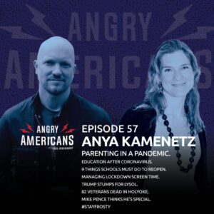 57. Anya Kamenentz. Parenting in a Pandemic. Education After Coronavirus. 9 Things Schools Must Do To Reopen. Managing Lockdown Screen Time. Trump Stumps for Lysol. 82 Veterans Dead in Holyoke. Mike Pence Thinks He's Special. #StayFrosty