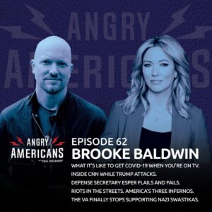 62. Brooke Baldwin. Riots in the Streets. Inside CNN While Trump Attacks. Defense Secretary Esper Flails and Fails. What It's Like to Get COVID-19 When You're on TV. The VA Finally Stops Supporting Nazi Swastikas. America's Three Infernos.