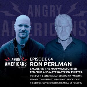 64. Ron Perlman. EXCLUSIVE: The Man Who Stomped Ted Cruz & Matt Gaetz on Twitter. Trump vs the Generals. Atlanta Cops Charged in Rayshard Brooks Case. The George Floyd Murder is the My Lai of Policing. Father's Day in a Pandemic.