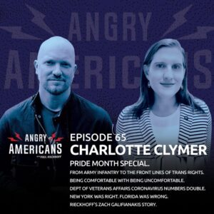 65. Charlotte Clymer. Pride Special. From Army Infantry to the Front Lines of Trans Rights. Being Comfortable with Being Uncomfortable. Veterans Affairs Dept Coronavirus Cases Double. NY Was Right. Florida Was Wrong. Rieckhoff's Zach Galifianakis Story.