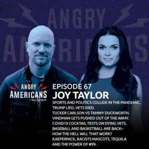 67. Joy Taylor. Sports & Politics Collide in a Pandemic. Trump Lied, Vets Died. Tucker Carlson vs Tammy Duckworth. Vindman's Out of the Army. COVID19 Cocktail Tests on Dying Vets. Baseball & Basketball Return. Kaepernick, Tequila & Wearing #99.