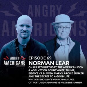 69. Norman Lear. On His 98th Birthday, the WW II Vet & American Icon on Bountygate, Trump, Biden's VP, Bloody Marys, Archie Bunker and the Secret to a Good Life. Why Cops Shouldn't Wear Camouflage. CPT Portland and the Moms vs President Mayhem.