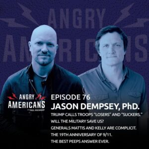 """76. Jason Dempsey, PhD. Trump Calls Troops """"Losers"""" and """"Suckers."""" Will The Military Save Us? Generals Mattis and Kelly Are Complicit. The 19th Anniversary of 9/11. The Best Peeps Answer Ever."""