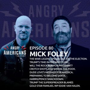 80. Mick Foley. The Wrestling Legend Speaks Out. Trump's Time in the WWE. Harris/Pence Smackdown. The Rock For President? Dude Love's Message for All. The Superspreader Blames Gold Star Families. RIP, Eddie Van Halen.