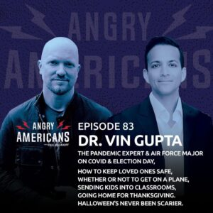 83. Dr. Vin Gupta. The Pandemic Expert & Air Force Major on COVID & Election Day, How to Keep Loved Ones Safe, Whether or Not to Get on a Plane, Sending Kids Into Classrooms, Going Home for Thanksgiving. Halloween's Never Been Scarier.
