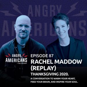 87. Rachel Maddow (Replay). Thanksgiving 2020. A Conversation to Warm Your Heart, Feed Your Brain, and Inspire Your Soul.