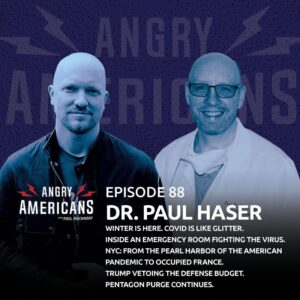 88. Dr. Paul Haser. Winter is Here. Inside an Emergency Room Fighting the Virus. COVID is Like Glitter. New York: From the Pearl Harbor of the American Pandemic to Occupied France. Trump Vetoing the Defense Budget. Pentagon Purge Continues.