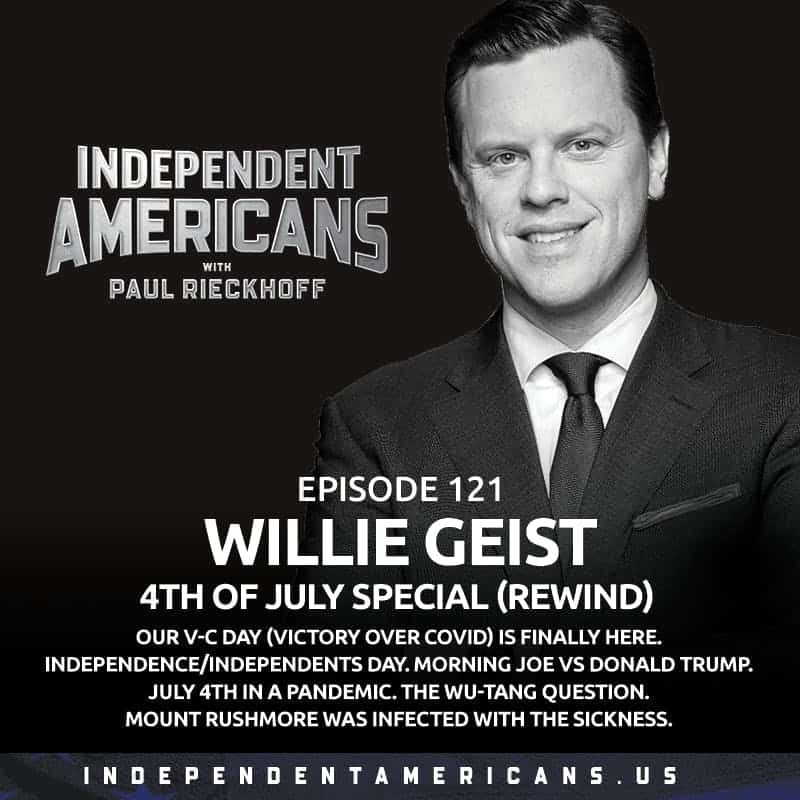 121. Willie Geist. 4th of July Special (Rewind). Our V-C Day (Victory over COVID) Is Finally Here. Independence/Independents Day. Morning Joe vs Donald Trump. July 4th in a Pandemic. The Wu-Tang Question. Mount Rushmore Was Infected with The Sickness.