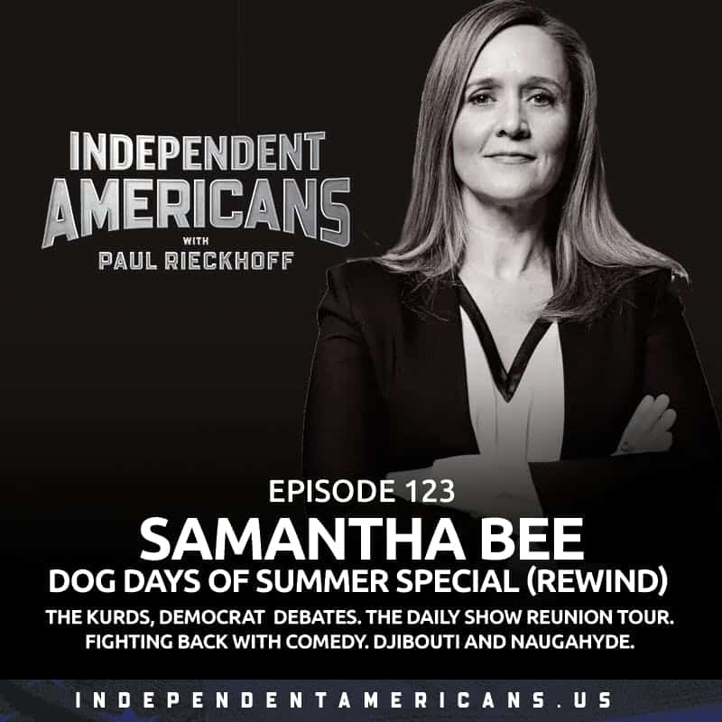 123. Samantha Bee. Dog Days of Summer Special (Rewind). The Kurds, Democrat  Debates. The Daily Show Reunion Tour. Fighting Back With Comedy. Djibouti and Naugahyde.