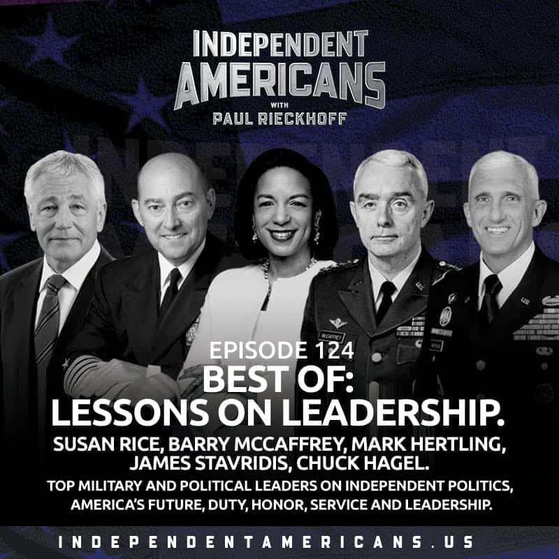 124. Best Of: Lessons On Leadership. Susan Rice, Barry McCaffrey, Mark Hertling, James Stavridis, Chuck Hagel. Top Military and Political Leaders on Independent Politics, America's Future, Duty, Honor, Service and Leadership.