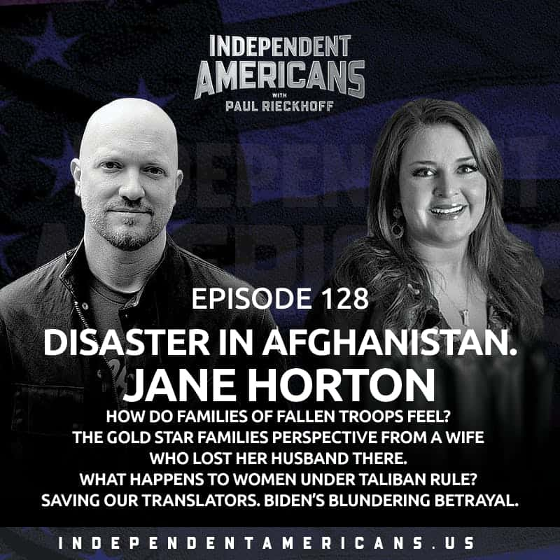 128. DISASTER IN AFGHANISTAN. Jane Horton. How Do Families of Fallen Troops Feel? The Gold Star Families Perspective From A Wife Who Lost Her Husband There. What Happens to Women Under Taliban Rule? Saving Our Translators. Biden's Blundering Betrayal.