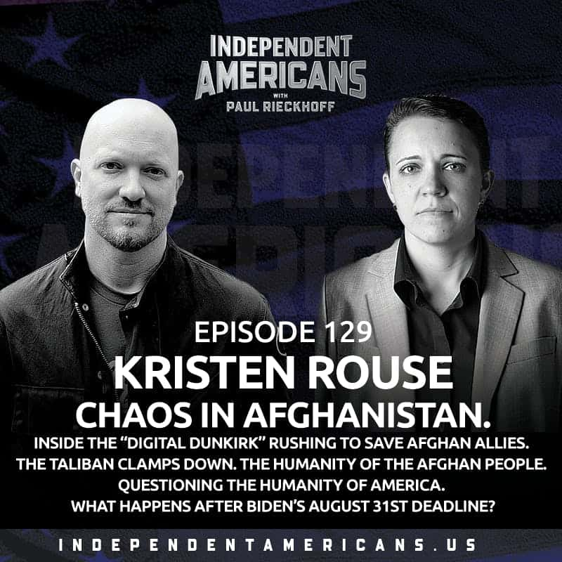 """129. Kristen Rouse. CHAOS IN AFGHANISTAN. Inside the """"Digital Dunkirk"""" Rushing to Save Afghan Allies. The Taliban Clamps Down. The Humanity of the Afghan People. Questioning The Humanity of America. What Happens after Biden's August 31st Deadline?"""