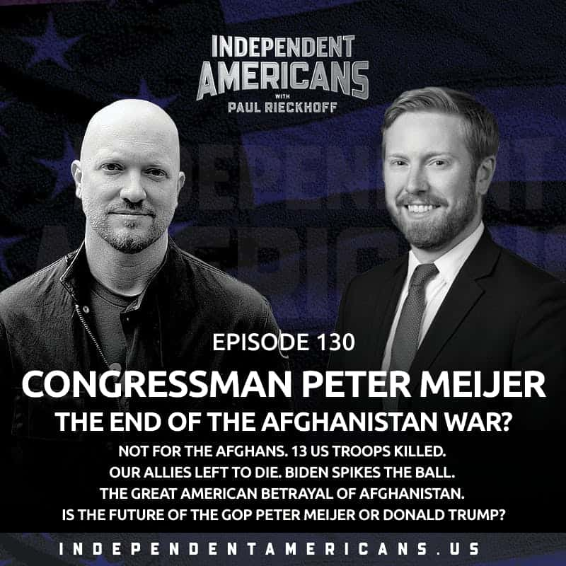 130. Congressman Peter Meijer. THE END OF THE AFGHANISTAN WAR? Not for the Afghans. 13 US Troops Killed. Our Allies Left to Die. Biden Spikes the Ball. The Great American Betrayal of Afghanistan. Is the Future of the GOP Peter Meijer or Donald Trump?